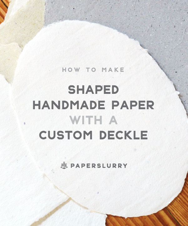 How to make Shaped Handmade Paper with a custom deckle - a tutorial